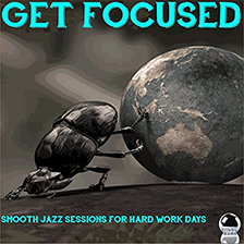 GET FOCUSED – Smooth Jazz Sessions for Hard Work Days