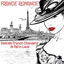 FRANCE ROMANCE – Delicate French Chansons to Fall in Love