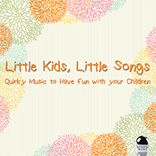 LITTLE KIDS, LITTLE SONGS – Quirky Music to Have Fun With your Children